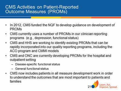 Slide 21. CMS Activities on Patient-Reported Outcome Measures (PROMs). In 2012, CMS funded the NQF to develop guidance on development of PROMs. CMS currently uses a number of PROMs in our clinician reporting programs  (e.g., depression, functional status). CMS and HHS are working to identify existing PROMs that can be rapidly incorporated into our quality reporting programs, including the ACO program and CMMI models. CMS and ONC are currently developing PROMs for the hospital and outpatient setting. Disease-specific functional status. General functional status.CMS now includes patients in all measure development work in order to understand the outcomes that are most important to patients and families