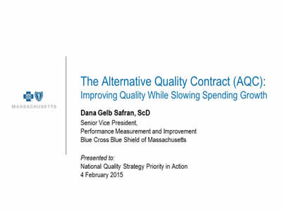Slide 25. The Alternative Quality Contract (AQC): Improving Quality While Slowing Spending Growth. Dana Gelb Safran, ScD, Senior Vice President, Performance Measurement and Improvement, Blue Cross Blue Shield of Massachusetts, Presented to: National Quality Strategy Priority in Action 4 February 2015