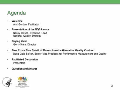 Slide 3. Agenda. Welcome, Ann Gordon, Facilitator. Presentation of the NQS Levers, Nancy Wilson, Executive Lead, National Quality Strategy. Buying Value, Gerry Shea, Director. Blue Cross Blue Shield of Massachusetts Alternative Quality Contract, Dana Gelb Safran, Senior Vice President for Performance Measurement and Quality. Facilitated Discussion, Presenters. Question and Answer.
