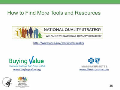 Slide 36. How to Find More Tools and Resources: http://www.ahrq.gov/workingforquality, www.buyingvalue.org, and www.bluecrossma.com.