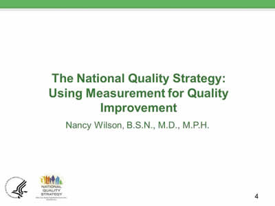 Slide 4. The National Quality Strategy: Using Measurement for Quality Improvement, Nancy Wilson, B.S.N., M.D., M.P.H.