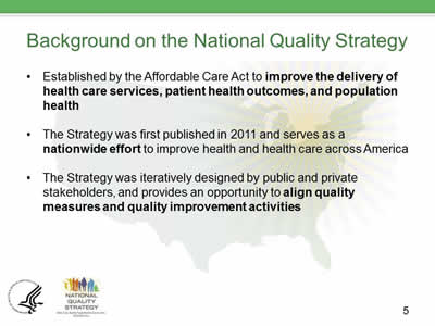 Slide 5. Background on the National Quality Strategy, Established by the Affordable Care Act to improve the delivery of health care services, patient health outcomes, and population health. The Strategy was first published in 2011 and serves as a nationwide effort to improve health and health care across America. The Strategy was iteratively designed by public and private stakeholders, and provides an opportunity to align quality measures and quality improvement activities