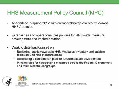 Slide 8. HHS Measurement Policy Council (MPC) Assembled in spring 2012 with membership representative across HHS Agencies. Establishes and operationalizes policies for HHS-wide measure development and implementation. Work to date has focused on: Reviewing publicly available HHS Measures Inventory and tackling topics around nine measure areas. Developing a coordination plan for future measure development. Piloting rules for categorizing measures across the Federal Government and multi-stakeholder groups.