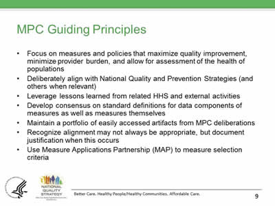 Slide 9. MPC Guiding Principles. Focus on measures and policies that maximize quality improvement, minimize provider burden, and allow for assessment of the health of populations. Deliberately align with National Quality and Prevention Strategies (and others when relevant). Leverage lessons learned from related HHS and external activities. Develop consensus on standard definitions for data components of measures as well as measures themselves. Maintain a portfolio of easily accessed artifacts from MPC deliberations. Recognize alignment may not always be appropriate, but document justification when this occurs. Use Measure Applications Partnership (MAP) to measure selection criteria.