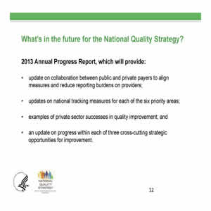 Slide 12. What's in the future for the National Quality Strategy? 2013 Annual Progress Report, which will provide: update on collaboration, updates on national tracking measures, examples of private sector successes, and an update on progress within each of three cross-cutting strategic opportunities for improvement.