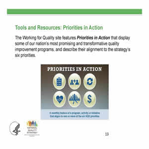 Slide 13. Tools and Resources: Priorities in Action. The Working for Quality site features Priorities in Action that display some of our nation's most promising and transformative quality improvement programs, and describe their alignment to the strategy's six priorities. Image: the 6 Priorities In Action with their logos.