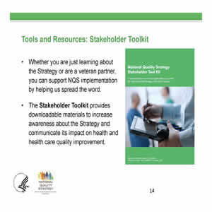 Slide 14. Tools and Resources: Stakeholder Toolkit. Whether you are just learning about the Strategy or a veteran partner, you can support NQS implementation by helping us spread the word. The Stakeholder Toolkit provides downloadable materials to increase awareness about the Strategy and communicate its impact on health and health care quality improvement. Right slide of slide: Cover image of the Stakeholder Toolkit.