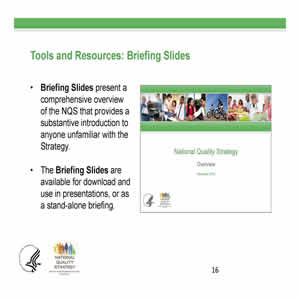 Slide 16. Tools and Resources: Briefing Slides. Briefing Slides present a comprehensive overview of the NQS... The Briefing Slides are available for download and use in presentations. Right side of slide: Image of a Stakeholder Toolkit briefing slide.