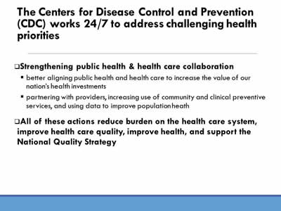 The Centers for Disease Control and Prevention (CDC) works 24/7 to address challenging health priorities: Strengthening public health and health care collaboration, better aligning public health and health care to increase the value of our nation's health investments, partnering with providers, increasing use of community and clinical preventive  services, and using data to improve population heath. All of these actions reduce burden on the health care system, improve health care quality, improve health, and support the National Quality Strategy.