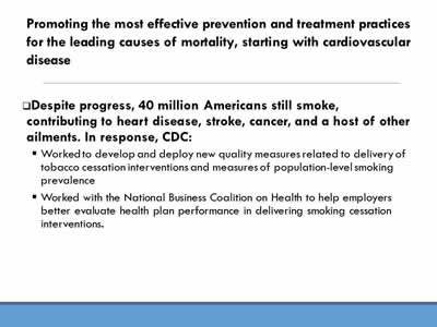 Promoting the most effective prevention and treatment practices for the leading causes of mortality, starting with cardiovascular disease: Despite progress, 40 million Americans still smoke,  contributing to heart disease, stroke, cancer, and a host of other ailments. In response, CDC:Worked to develop and deploy new quality measures related to delivery of  tobacco cessation interventions and measures of population-level smoking  prevalence; Worked with the National Business Coalition on Health to help employers  better evaluate health plan performance in delivering smoking cessation  interventions.
