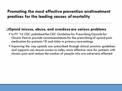 Promoting the most effective prevention and treatment practices for the leading causes of mortality: Opioid misuse, abuse, and overdose are serious problems. In FY '16 CDC published the CDC Guideline for Prescribing Opioids for Chronic Pain to provide recommendations for the prescribing of opioid pain medication for patients 18 and older in primary care settings; Improving the way opioids are prescribed through clinical practice guidelines and supports can ensure access to safer, more effective care for patients with chronic pain and reduce the number of people who are adversely affected.
