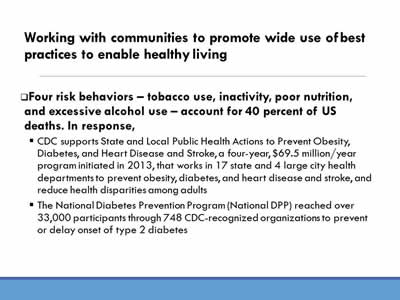 Working with communities to promote wide use of best  practices to enable healthy living: Four risk behaviors – tobacco use, inactivity, poor nutrition, and excessive alcohol use – account for 40 percent of US deaths. In response, CDC supports State and Local Public Health Actions to Prevent Obesity, Diabetes, and Heart Disease and Stroke, a four-year, $69.5 million/year  program initiated in 2013, that works in 17 state and 4 large city health departments to prevent obesity, diabetes, and heart disease and stroke, and reduce health disparities among adults; The National Diabetes Prevention Program (National DPP) reached over 33,000 participants through 748 CDC-recognized organizations to prevent or delay onset of type 2 diabetes.