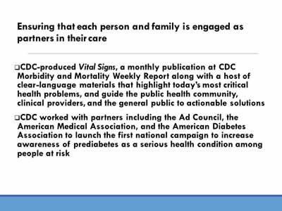 Ensuring that each person and family is engaged as partners in their care: CDC-produced Vital Signs, a monthly publication at CDC  Morbidity and Mortality Weekly Report along with a host of  clear-language materials that highlight today's most critica  health problems, and guide the public health community, clinical providers, and the general public to actionable solutions; CDC worked with partners including the Ad Council, the American Medical Association, and the American Diabetes Association to launch the first national campaign to increase awareness of prediabetes as a serious health condition among  people at risk.
