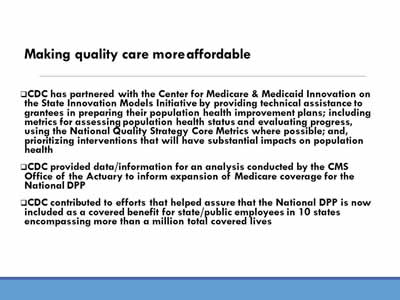 Making quality care more affordable: CDC has partnered with the Center for Medicare & Medicaid Innovation on the State Innovation Models Initiative by providing technical assistance to  grantees in preparing their population health improvement plans; including metrics for assessing population health status and evaluating progress, using the National Quality Strategy Core Metrics where possible; and, prioritizing interventions that will have substantial impacts on population health; CDC provided data/information for an analysis conducted by the CMS Office of the Actuary to inform expansion of Medicare coverage for the National DPP; CDC contributed to efforts that helped assure that the National DPP is now included as a covered benefit for state/public employees in 10 states encompassing more than a million total covered lives.