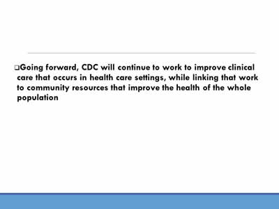 Going forward, CDC will continue to work to improve clinical care that occurs in health care settings, while linking that work to community resources that improve the health of the whole  population
