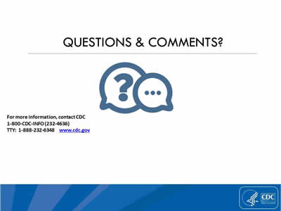 Questions and Comments? For more information, contact CDC 1-800-CDC-INFO (232-4636), TTY: 1-888-232-6348, www.cdc.gov.