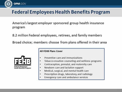 Federal Employees Health Benefits Program: America's largest employer sponsored group health insurance program; 8.2 million Federal employees, retirees, and family members; Broad choice; members choose from plans offered in their area. All FEHB Plans Cover: Preventive care and immunizations; Tobacco cessation counseling and wellness programs; Contraception, prenatal, and maternity care; Newborn care and lactation support; Medical, surgical, and mental health care; Prescription drugs, laboratory, and radiology; Emergency care and ambulance services.