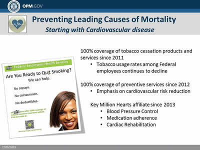 Preventing Leading Causes of Mortality: Starting with Cardiovascular disease. 100% coverage of tobacco cessation products and services since 2011; Tobacco usage rates among Federal  employees continues to decline. 100% coverage of preventive services since 2012: Emphasis on cardiovascular risk reduction: Key Million Hearts affiliate since 2013; Blood Pressure Control; Medication adherence; Cardiac Rehabilitation.