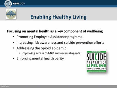 Enabling Healthy Living: Focusing on mental health as a key component of wellbeing: Promoting Employee Assistance programs; Increasing risk awareness and suicide prevention efforts; Addressing the opioid epidemic; Improving access to MAT and reversal agents; Enforcing mental health parity.
