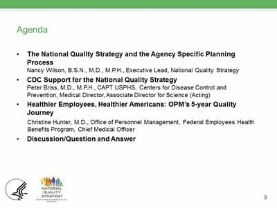 Agenda: The National Quality Strategy and the Agency Specific Planning  Process, Nancy Wilson, B.S.N., M.D., M.P.H., Executive Lead, National Quality Strategy; CDC Support for the National Quality Strategy, Peter Briss, M.D., M.P.H., CAPT USPHS, Centers for Disease Control and  Prevention, Medical Director, Associate Director for Science (Acting); Healthier Employees, Healthier Americans: OPM's 5-year Quality Journey; Christine Hunter, M.D., Office of Personnel Management, Federal Employees Health  Benefits Program, Chief Medical Officer;Discussion/Question and Answer.