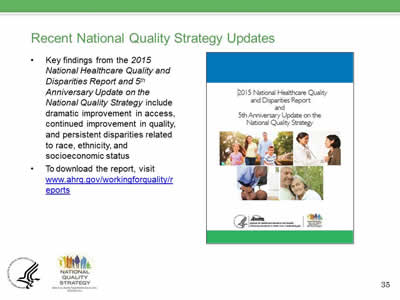 Recent National Quality Strategy Updates: Key findings from the 2015 National Healthcare Quality and  Disparities Report and 5th  Anniversary Update on the National Quality Strategy include  dramatic improvement in access, continued improvement in quality, and persistent disparities related  to race, ethnicity, and  socioeconomic status. To download the report, visit  www.ahrq.gov/workingforquality/reports.