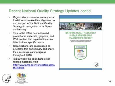 Recent National Quality Strategy Updates cont'd. Organizations can now use a special toolkit to showcase their alignment to and support of the National Quality Strategy in recognition of its 5-year anniversary. This toolkit offers new approved promotional materials, graphics, and Web content that organizations can tailor to their specific needs. Organizations are encouraged to celebrate this anniversary and share their successes and progress throughout 2016. To download the Toolkit and other related materials, visit  http://www.ahrq.gov/workingforquality/toolkit.htm.