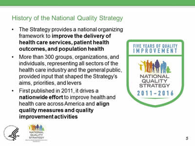 History of the National Quality Strategy: The Strategy provides a national organizing framework to improve the delivery of  health care services, patient health  outcomes, and population health. More than 300 groups, organizations, and  individuals, representing all sectors of the  health care industry and the general public,  provided input that shaped the Strategy's  aims, priorities, and levers. First published in 2011, it drives a  nationwide effort to improve health and  health care across America and align  quality measures and quality  improvement activities.