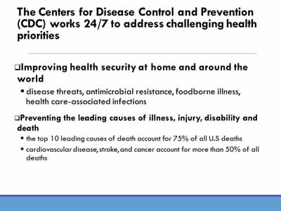 The Centers for Disease Control and Prevention (CDC) works 24/7 to address challenging health priorities: Improving health security at home and around the world, disease threats, antimicrobial resistance, foodborne illness, health care-associated infections. Preventing the leading causes of illness, injury, disability and death, the top 10 leading causes of death account for 75% of all U.S deaths, cardiovascular disease, stroke, and cancer account for more than 50% of all deaths.