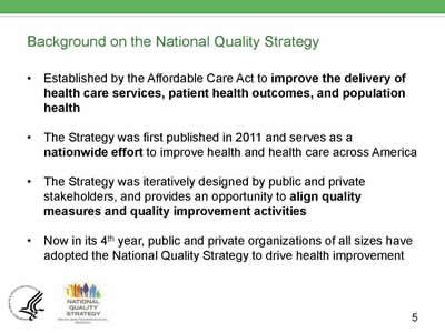 Slide 5. Background on the NQS. Established by the ACA to improve the delivery of health care services, patient health outcomes, and population health. The Strategy was first published in 2011 and serves as a nationwide effort to improve health and health care across America. The Strategy was iteratively designed by public and private stakeholders, and provides an opportunity to align quality measures and quality improvement activities. Now in it's 4th year, public and private organizations of all sizes have adopted the NQS Strategy to drive health improvement.